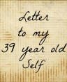 Letter to my 39 year old self